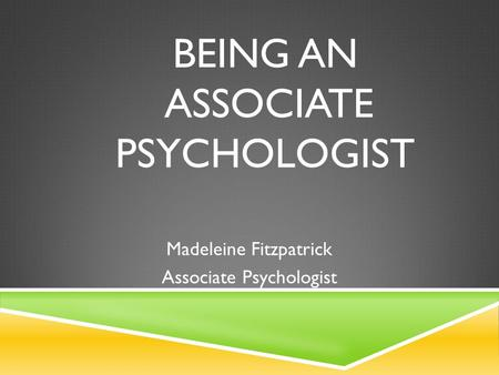 BEING AN ASSOCIATE PSYCHOLOGIST Madeleine Fitzpatrick Associate Psychologist.