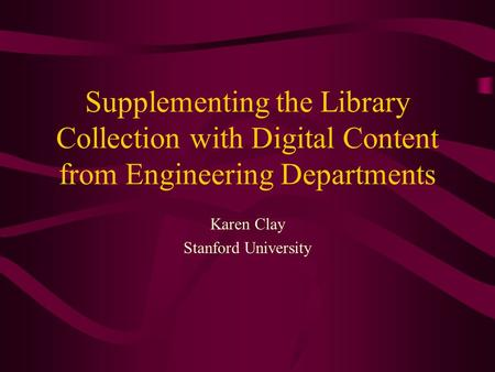 Supplementing the Library Collection with Digital Content from Engineering Departments Karen Clay Stanford University.