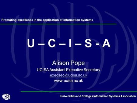 Universities and Colleges Information Systems Association U – C – I – S - A Alison Pope UCISA Assistant Executive Secretary
