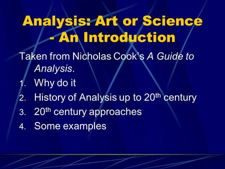 Analysis: Art or Science - An Introduction Taken from Nicholas Cook's A Guide to Analysis. 1. Why do it 2. History of Analysis up to 20 th century 3. 20.