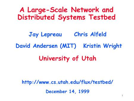 1 A Large-Scale Network and Distributed Systems Testbed Jay Lepreau Chris Alfeld David Andersen (MIT) Kristin Wright University of Utah