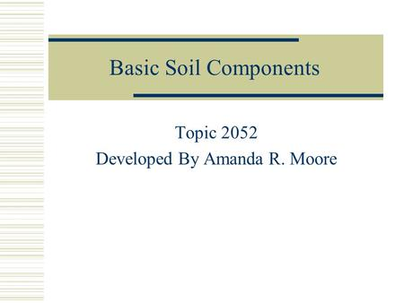 Basic Soil Components Topic 2052 Developed By Amanda R. Moore.