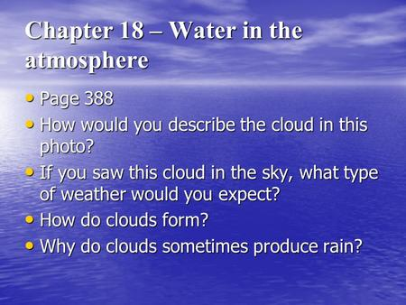 Chapter 18 – Water in the atmosphere Page 388 How would you describe the cloud in this photo? If you saw this cloud in the sky, what type of weather would.