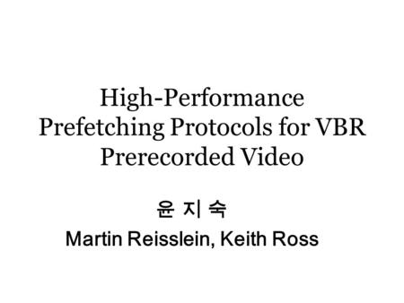 High-Performance Prefetching Protocols for VBR Prerecorded Video 윤 지 숙 Martin Reisslein, Keith Ross.