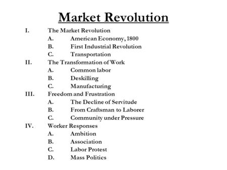Market Revolution I.The Market Revolution A.American Economy, 1800 B.First Industrial Revolution C.Transportation II.The Transformation of Work A.Common.