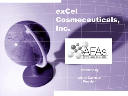 ExCel Cosmeceuticals, Inc. Presented by: Martin Davidson President.