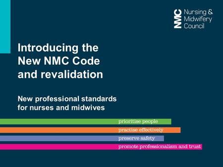 Introducing the New NMC Code and revalidation New professional standards for nurses and midwives.