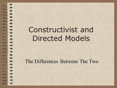 Constructivist and Directed Models The Differences Between The Two.