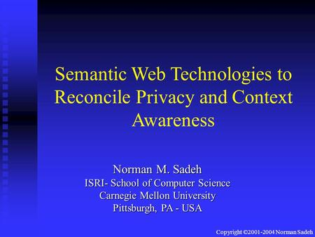 Copyright ©2001-2004 Norman Sadeh Semantic Web Technologies to Reconcile Privacy and Context Awareness Norman M. Sadeh ISRI- School of Computer Science.