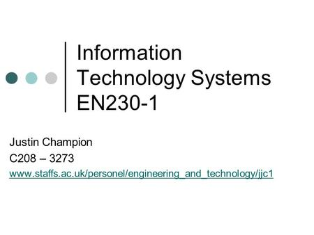 Information Technology Systems EN230-1 Justin Champion C208 – 3273 www.staffs.ac.uk/personel/engineering_and_technology/jjc1.
