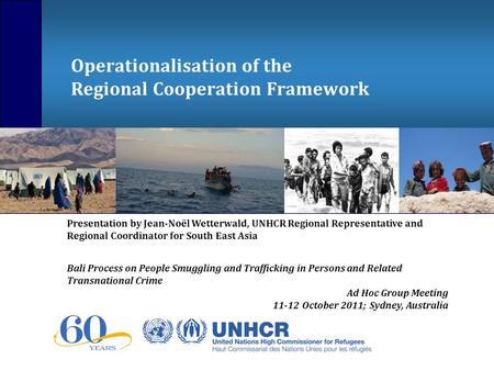 Operationalisation of the Regional Cooperation Framework Presentation by Jean-Noël Wetterwald, UNHCR Regional Representative and Regional Coordinator for.