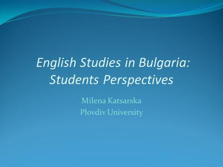 English Studies in Bulgaria: Students Perspectives Milena Katsarska Plovdiv University.