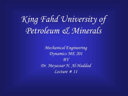 King Fahd University of Petroleum & Minerals Mechanical Engineering Dynamics ME 201 BY Dr. Meyassar N. Al-Haddad Lecture # 11.