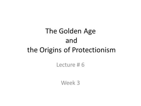 The Golden Age and the Origins of Protectionism Lecture # 6 Week 3.