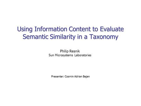 Using Information Content to Evaluate Semantic Similarity in a Taxonomy Presenter: Cosmin Adrian Bejan Philip Resnik Sun Microsystems Laboratories.