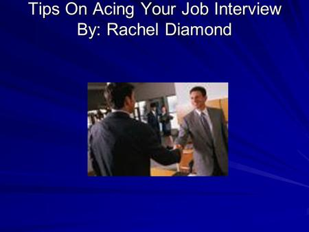 Tips On Acing Your Job Interview By: Rachel Diamond.