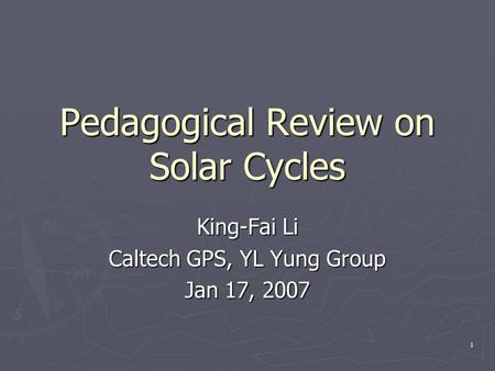 1 Pedagogical Review on Solar Cycles King-Fai Li Caltech GPS, YL Yung Group Jan 17, 2007.