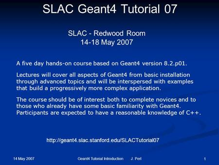 14 May 2007 Geant4 Tutorial Introduction J. Perl 1 SLAC Geant4 Tutorial 07 SLAC - Redwood Room 14-18 May 2007 A five day hands-on course based on Geant4.