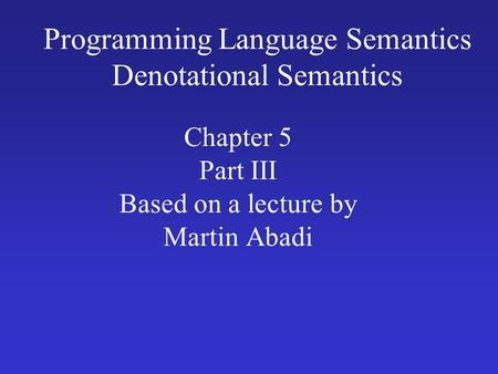 Programming Language Semantics Denotational Semantics Chapter 5 Part III Based on a lecture by Martin Abadi.