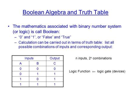 "Boolean Algebra and Truth Table The mathematics associated with binary number system (or logic) is call Boolean: –""0"" and ""1"", or ""False"" and ""True"" –Calculation."