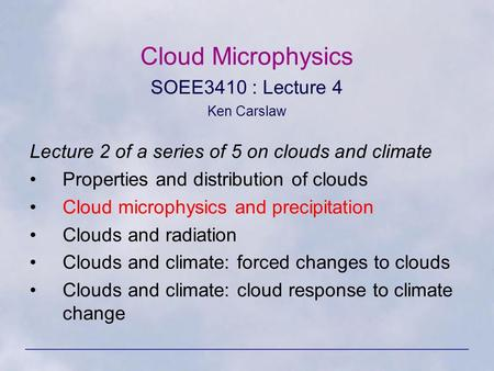 Cloud Microphysics SOEE3410 : Lecture 4 Ken Carslaw Lecture 2 of a series of 5 on clouds and climate Properties and distribution of clouds Cloud microphysics.