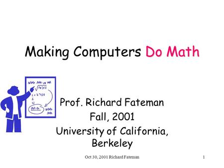 Oct 30, 2001 Richard Fateman1 Do Math Making Computers Do Math Prof. Richard Fateman Fall, 2001 University of California, Berkeley.