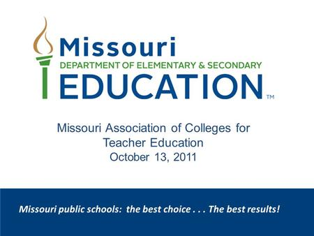 Missouri public schools: the best choice... The best results! Missouri Association of Colleges for Teacher Education October 13, 2011.