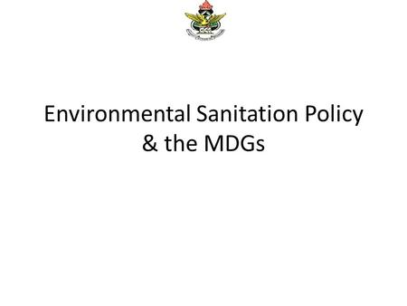 Environmental Sanitation Policy & the MDGs. The National Environmental Sanitation Policy (NESP) The main objective was to develop and maintain a clean,