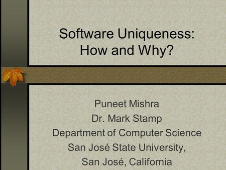 Software Uniqueness: How and Why? Puneet Mishra Dr. Mark Stamp Department of Computer Science San José State University, San José, California.