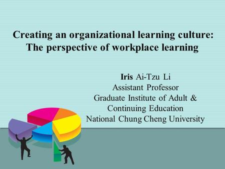 Creating an organizational learning culture: The perspective of workplace learning Iris Ai-Tzu Li Assistant Professor Graduate Institute of Adult & Continuing.