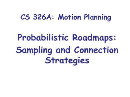 CS 326A: Motion Planning Probabilistic Roadmaps: Sampling and Connection Strategies.