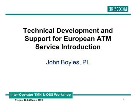 Inter-Operator TMN & OSS Workshop Prague, 23-24 March 1999 1 Technical Development and Support for European ATM Service Introduction John Boyles, PL.