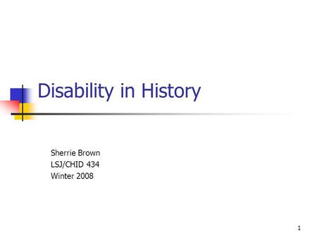 1 Disability in History Sherrie Brown LSJ/CHID 434 Winter 2008.