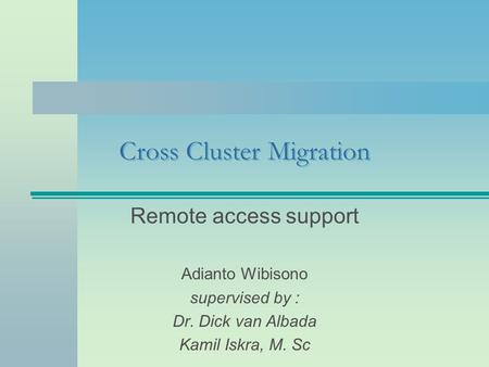 Cross Cluster Migration Remote access support Adianto Wibisono supervised by : Dr. Dick van Albada Kamil Iskra, M. Sc.