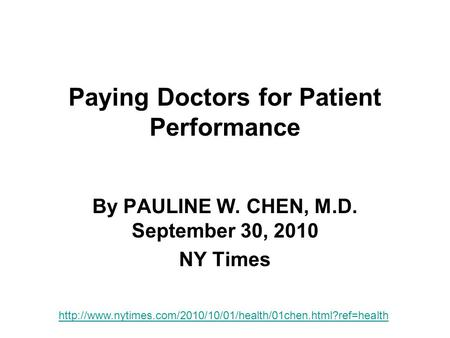 Paying Doctors for Patient Performance By PAULINE W. CHEN, M.D. September 30, 2010 NY Times