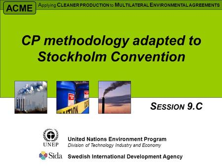 CP methodology adapted to Stockholm Convention Swedish International Development Agency S ESSION 9.C United Nations Environment Program Division of Technology.
