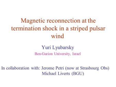 Magnetic reconnection at the termination shock in a striped pulsar wind Yuri Lyubarsky Ben-Gurion University, Israel In collaboration with: Jerome Petri.