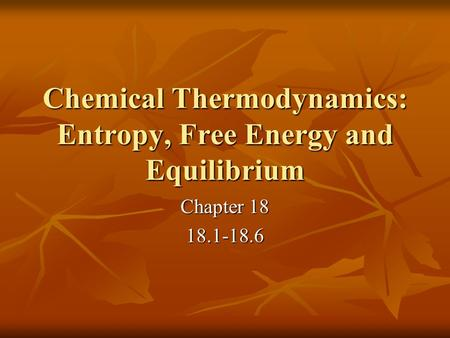 Chemical Thermodynamics: Entropy, Free Energy and Equilibrium Chapter 18 18.1-18.6.