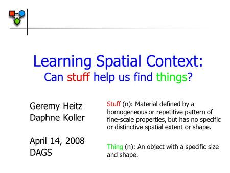 Learning Spatial Context: Can stuff help us find things? Geremy Heitz Daphne Koller April 14, 2008 DAGS Stuff (n): Material defined by a homogeneous or.