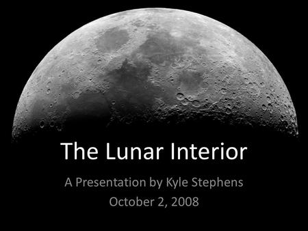 The Lunar Interior A Presentation by Kyle Stephens October 2, 2008.
