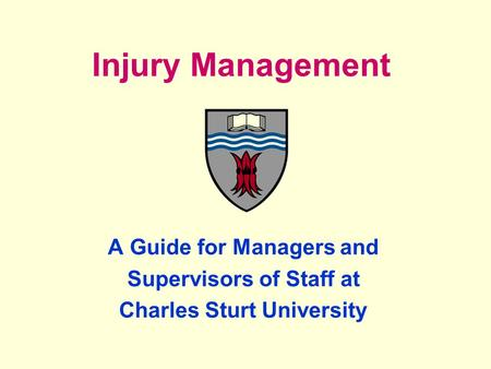 Injury Management A Guide for Managers and Supervisors of Staff at Charles Sturt University.