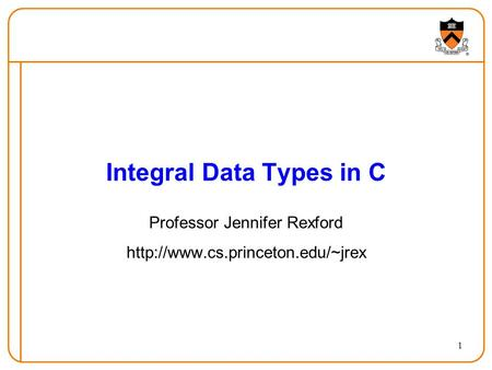 1 Integral Data Types in C Professor Jennifer Rexford
