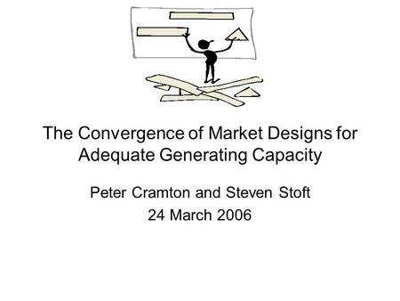 The Convergence of Market Designs for Adequate Generating Capacity Peter Cramton and Steven Stoft 24 March 2006.