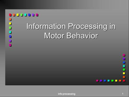Info processing 1 Information Processing in Motor Behavior.