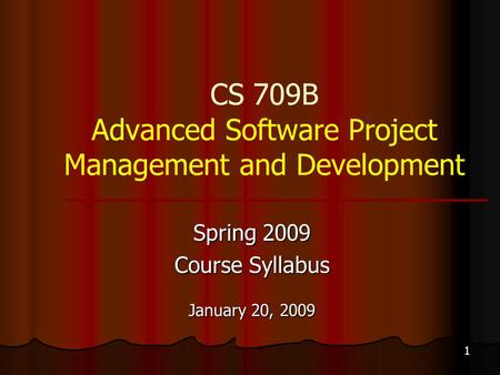 1 CS 709B Advanced Software Project Management and Development Spring 2009 Course Syllabus January 20, 2009.