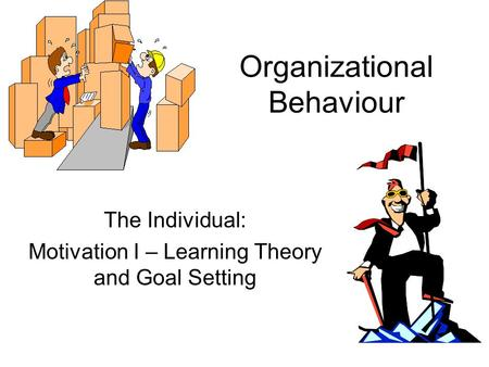 Organizational Behaviour The Individual: Motivation I – Learning Theory and Goal Setting.
