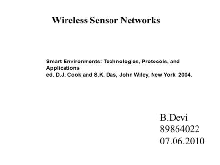 Wireless Sensor Networks Smart Environments: Technologies, Protocols, and Applications ed. D.J. Cook and S.K. Das, John Wiley, New York, 2004. B.Devi 89864022.