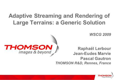 Adaptive Streaming and Rendering of Large Terrains: a Generic Solution WSCG 2009 Raphaël Lerbour Jean-Eudes Marvie Pascal Gautron THOMSON R&D, Rennes,