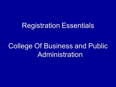 Registration Essentials College Of Business and Public Administration.
