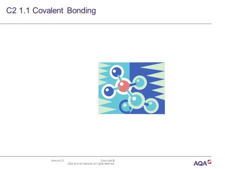 Version 2.0 Copyright © AQA and its licensors. All rights reserved. C2 1.1 Covalent Bonding.